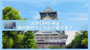 JCB CARD Wは国内旅行でどれだけ使える?国内旅行保険やお得な特典を解説