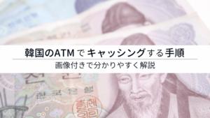 【保存版】韓国のATMでキャッシングする方法・手順【韓国語が分からなくてもOK】